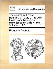 The sword; or, Father Bertrand's history of his own times, from the original manuscript: by Eliza Clarke, ... Volume 1 of 2 - Elizabeth Cobbold