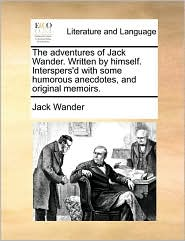 The adventures of Jack Wander. Written by himself. Interspers'd with some humorous anecdotes, and original memoirs. - Jack Wander
