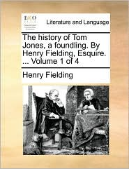 The History Of Tom Jones, A Foundling. By Henry Fielding, Esquire. ...  Volume 1 Of 4