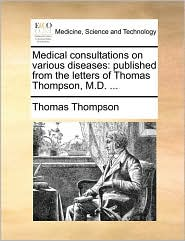 Medical consultations on various diseases: published from the letters of Thomas Thompson, M.D. . - Thomas Thompson