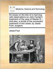 An essay on the bite of a mad dog; with observations on John Hunter's treatment of the case of Master R - . And also, a recital of the successful treatment of two cases, by Jess Foot, surgeon. - Jesse Foot