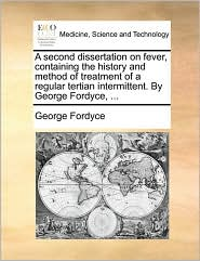 A second dissertation on fever, containing the history and method of treatment of a regular tertian intermittent. By George Fordyce, ...