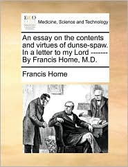 An essay on the contents and virtues of dunse-spaw. In a letter to my Lord ------- By Francis Home, M.D.