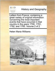 Letters from France; containing a great variety of original information concerning the most important events that have occurred in that country in the years 1790, 1791, 1792, and 1793. Volume 2 of 2 - Helen Maria Williams