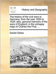 The history of the civil wars in Germany, from the year 1630 to 1635: also, genuine memoirs of the wars of England, in the unhappy reign of Charles the First; ...