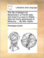 The life of Madam de Beaumount, a French lady; who lived in a cave in Wales. Also her lord's adventures in Muscovy, . By Mrs. Aubin.