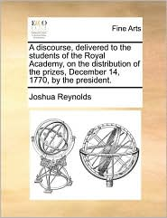 A Discourse, Delivered To The Students Of The Royal Academy, On The Distribution Of The Prizes, December 14, 1770, By The Presiden