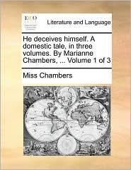 He deceives himself. A domestic tale, in three volumes. By Marianne Chambers, ... Volume 1 of 3 - Miss Chambers