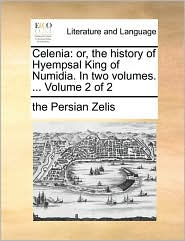 Celenia: or, the history of Hyempsal King of Numidia. In two volumes. ... Volume 2 of 2 - the Persian Zelis