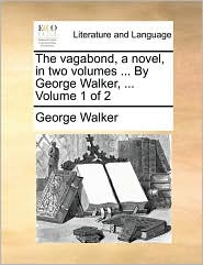 The vagabond, a novel, in two volumes ... By George Walker, ...  Volume 1 of 2