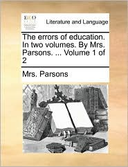 The errors of education. In two volumes. By Mrs. Parsons. ... Volume 1 of 2 - Mrs. Parsons