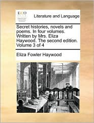 Secret Histories, Novels and Poems. in Four Volumes. Written by Mrs. Eliza Haywood. the Second Edition. Volume 3 of 4