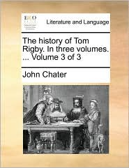 The history of Tom Rigby. In three volumes. ... Volume 3 of 3 - John Chater