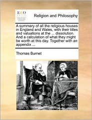 A summary of all the religious houses in England and Wales, with their titles and valuations at the ... dissolution. And a calculation of what they might be worth at this day. Together with an appendix ... - Thomas Burnet