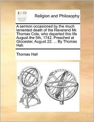 A Sermon Occasioned By The Much Lamented Death Of The Reverend Mr. Thomas Cole, Who Departed This Life August The 5th, 1742. Preac