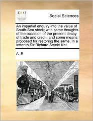 An impartial enquiry into the value of South-Sea stock; with some thoughts of the occasion of the present decay of trade and credit: and some means proposed for restoring the same. In a letter to Sir Richard Steele Knt. - A. B.