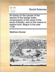 An Essay on the Causes of the Decline of the Foreign Trade, Consequently of the Value of the Lands of Britain, and on the Means to Restore Both. Begu