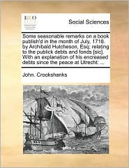 Some seasonable remarks on a book publish'd in the month of July, 1718. by Archibald Hutcheson, Esq; relating to the publick debts and fonds [sic]. With an explanation of his encreased debts since the peace at Utrecht: ... - John. Crookshanks