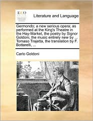Germondo; A New Serious Opera; As Performed At The King's Theatre In The Hay-market, The Poetry By Signor Goldoni, The Music Entir