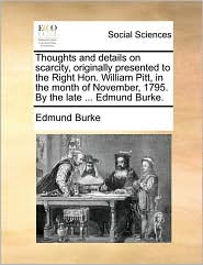 Thoughts and details on scarcity, originally presented to the Right Hon. William Pitt, in the month of November, 1795. By the late ... Edmund Burke. - Edmund Burke