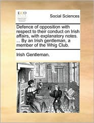 Defence of Opposition with Respect to Their Conduct on Irish Affairs, with Explanatory Notes. ... by an Irish Gentleman, a Member of the Whig Club.