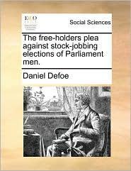 The free-holders plea against stock-jobbing elections of Parliament men. - Daniel Defoe