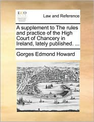 A supplement to The rules and practice of the High Court of Chancery in Ireland, lately published. ... - Gorges Edmond Howard