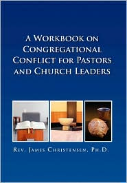 A Workbook on Congregational Conflict for Pastors and Church Leaders - James Christensen