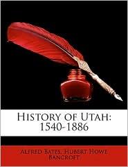 History of Utah: 1540-1886 - Alfred Bates, Hubert Howe Bancroft