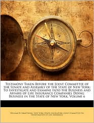 Testimony Taken Before the Joint Committee of the Senate and Assembly of the State of New York: To Investigate and Examine Into the Business and Affairs of Life Insurance Companies Doing Business in the State of New York, Volume 6 - Created by New York (State). Legislature. Joint Com, William W. Armstrong