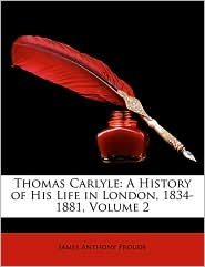 Thomas Carlyle: A History of His Life in London, 1834-1881, Volume 2