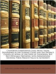 California Unreported Cases: Being Those Determined in the Supreme Court and the District Courts of Appeal of the State of California, But Not Officially Reported, with Annotations Showing Their Present Value As Authority - Peter V. Ross, Created by California. Supreme Court, Created by California. District Courts Of Appeal