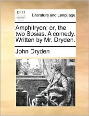 Amphitryon: Or, The Two Sosias. A Comedy. Written By Mr. Dryden.