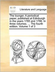 The lounger. A periodical paper, published at Edinburgh in the years 1785 and 1786. In three volumes. ... The fourth edition. Volume 1 of 3 - See Notes Multiple Contributors