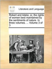 Robert and Adela: or, the rights of women best maintained by the sentiments of nature. In three volumes. . Volume 3 of 3