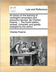 An essay on the learning of contingent remainders and executory devises. By Charles Fearne, ... The fourth edition, revised, corrected, and greatly enlarged by the author. - Charles Fearne