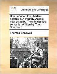 Don John: or, the libertine destroy'd. A tragedy. As it is now acted by Their Majesties servants. Written by Tho. Shadwell. - Thomas Shadwell