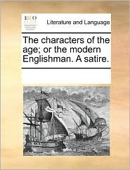 The characters of the age; or the modern Englishman. A satire. - See Notes Multiple Contributors