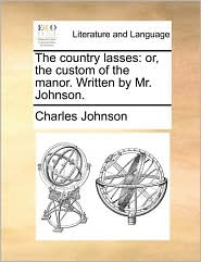 The country lasses: or, the custom of the manor. Written by Mr. Johnson. - Charles Johnson