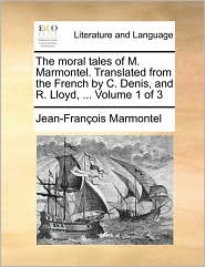 The Moral Tales Of M. Marmontel. Translated From The French By C. Denis, And R. Lloyd, ...  Volume 1 Of 3
