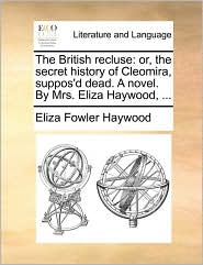 The British recluse: or, the secret history of Cleomira, suppos'd dead. A novel. By Mrs. Eliza Haywood, ...