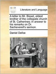 A letter to Mr. Bisset, eldest brother of the collegiate church of St. Catherines; in answer to his remarks on Dr. Sacheverell's sermon. - Daniel Defoe
