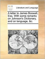 A letter to James Boswell, Esq. With some remarks on Johnson's Dictionary, and on language, &c. - See Notes Multiple Contributors