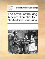 The arrival of the king. A poem. Inscrib'd to Sir Andrew Fountaine. - See Notes Multiple Contributors