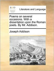 Poems on several occasions. With a dissertation upon the Roman poets. By Mr. Addison. - Joseph Addison