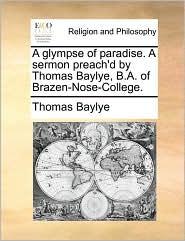 A glympse of paradise. A sermon preach'd by Thomas Baylye, B.A. of Brazen-Nose-College. - Thomas Baylye