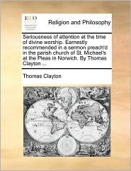 Seriousness of attention at the time of divine worship. Earnestly recommended in a sermon preach'd in the parish church of St. Michael's at the Pleas in Norwich. By Thomas Clayton ... - Thomas Clayton