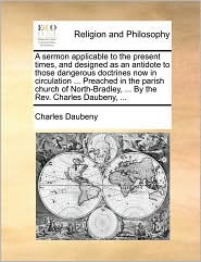 A sermon applicable to the present times, and designed as an antidote to those dangerous doctrines now in circulation ... Preached in the parish church of North-Bradley, ... By the Rev. Charles Daubeny, ... - Charles Daubeny