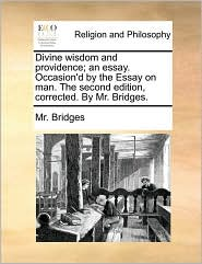 Divine Wisdom and Providence; An Essay. Occasion'd by the Essay on Man. the Second Edition, Corrected. by Mr. Bridges.