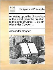 An essay upon the chronology of the world, from the creation to the birth of Christ: ... By Mr. Alexander Cooper, ... - Alexander Cooper